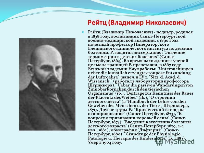 Рейтц (Владимир Николаевич) Рейтц (Владимир Николаевич) - педиатр, родился в 1838 году, воспитанник Санкт-Петербургской военно-медицинской академии, с 1890 года почетный профессор Императорского Еленинского клинического института по детским болезням.