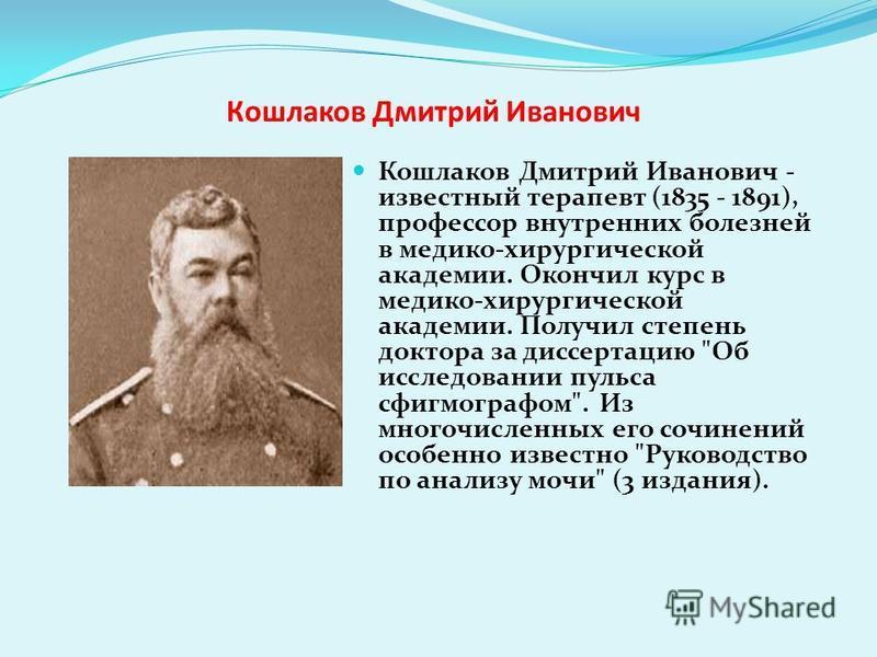 Кошлаков Дмитрий Иванович Кошлаков Дмитрий Иванович - известный терапевт (1835 - 1891), профессор внутренних болезней в медико-хирургической академии. Окончил курс в медико-хирургической академии. Получил степень доктора за диссертацию