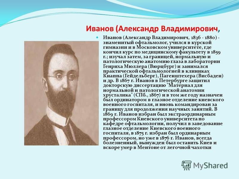 Иванов (Александр Владимирович, Иванов (Александр Владимирович, 1836 - 1880) - знаменитый офтальмолог, учился в курской гимназии и в Московском университете, где кончил курс по медицинскому факультету в 1859 г.; изучал затем, за границей, нормальную