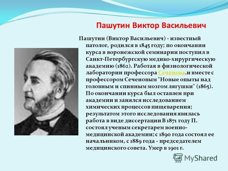 Пашутин Виктор Васильевич Пашутин (Виктор Васильевич) - известный патолог, родился в 1845 году; по окончании курса в воронежской семинарии поступил в Санкт-Петербургскую медико-хирургическую академию (1862). Работая в физиологической лаборатории проф