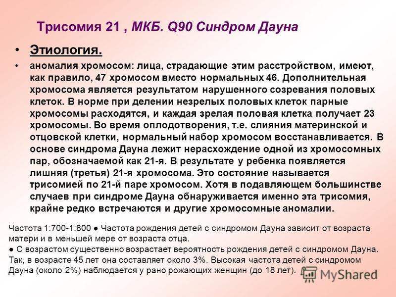 Трисомия 21, МКБ. Q90 Синдром Дауна Этиология. аномалия хромосом: лица, страдающие этим расстройством, имеют, как правило, 47 хромосом вместо нормальных 46. Дополнительная хромосома является результатом нарушенного созревания половых клеток. В норме