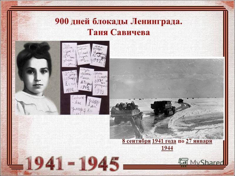 900 дней блокады Ленинграда. Таня Савичева 8 сентября 8 сентября 1941 года по 27 января 19441941 года 27 января 1944