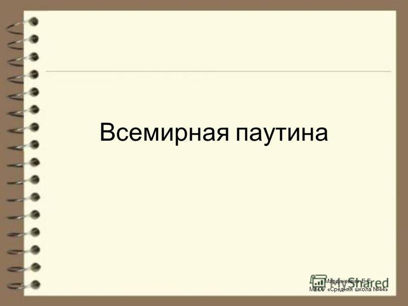 Всемирная паутина Марцинкевич Е.Е. МБОУ «Средняя школа 44»
