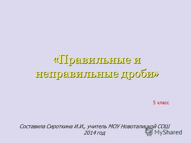 «Правильные и неправильные дроби» 5 класс Составила Сироткина И.И., учитель МОУ Новоталицкой СОШ 2014 год