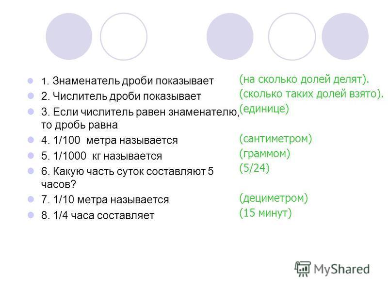 1. Знаменатель дроби показывает 2. Числитель дроби показывает 3. Если числитель равен знаменателю, то дробь равна 4. 1/100 метра называется 5. 1/1000 кг называется 6. Какую часть суток составляют 5 часов? 7. 1/10 метра называется 8. 1/4 часа составля