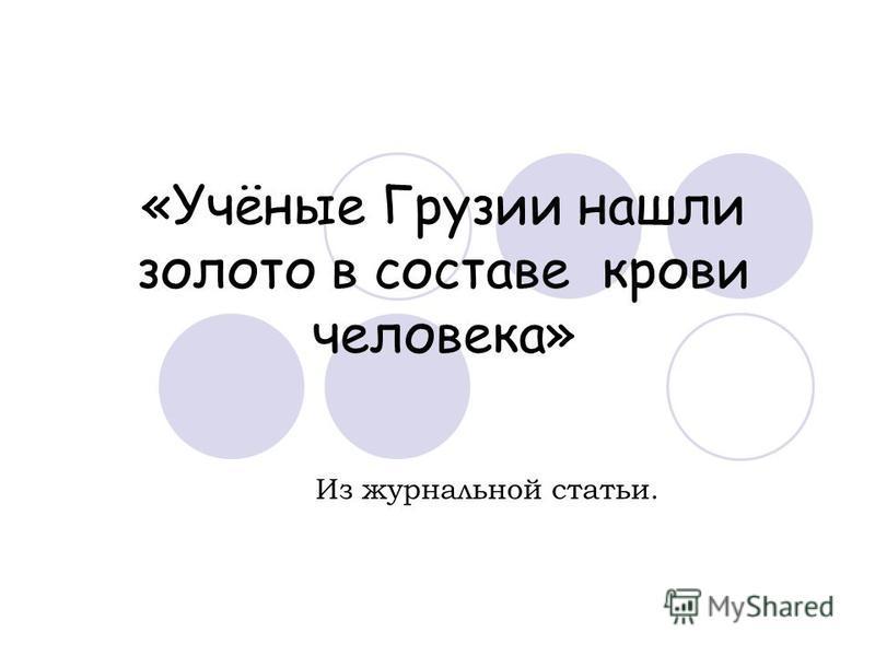 «Учёные Грузии нашли золото в составе крови человека» Из журнальной статьи.