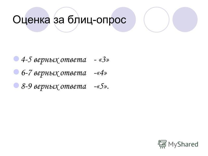 Оценка за блиц-опрос 4-5 верных ответа - «3» 6-7 верных ответа -«4» 8-9 верных ответа -«5».
