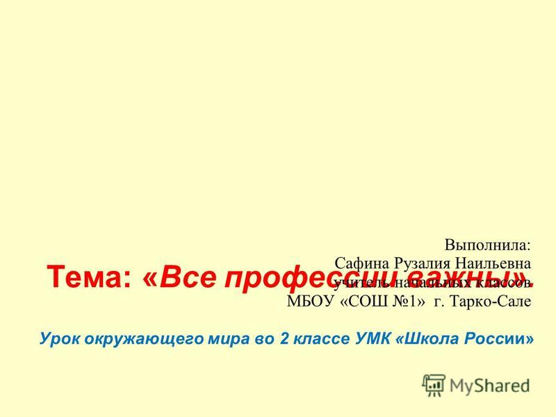 Тема: «Все профессии важны». Урок окружающего мира во 2 классе УМК «Школа России» Выполнила: Сафина Рузалия Наильевна учитель начальных классов МБОУ «СОШ 1» г. Тарко-Сале