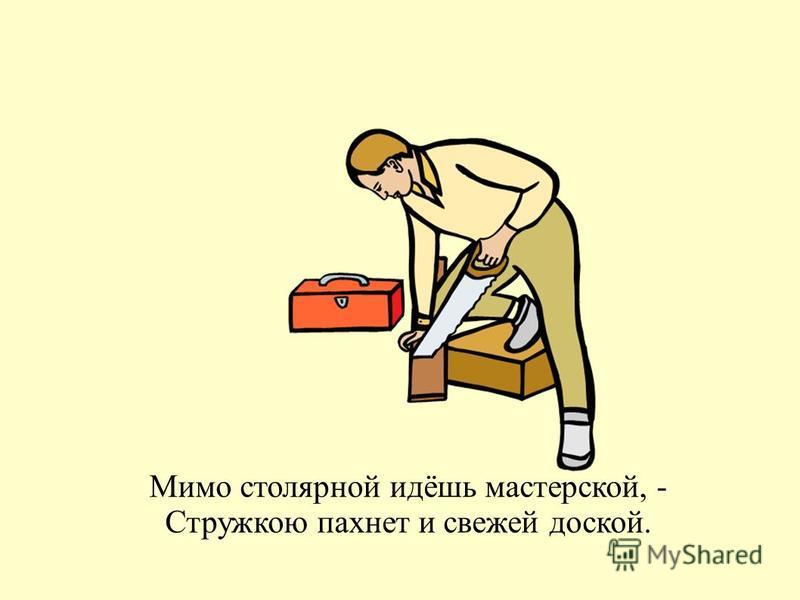 Мимо столярной идёшь мастерской, - Стружкою пахнет и свежей доской.