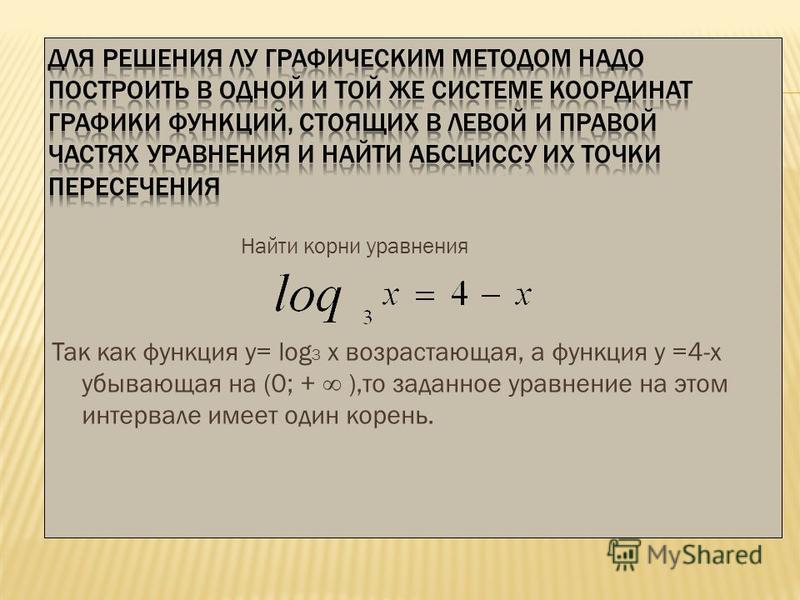 Найти корни уравнения Так как функция у= log 3 х возрастающая, а функция у =4-х убывающая на (0; + ),то заданное уравнение на этом интервале имеет один корень.
