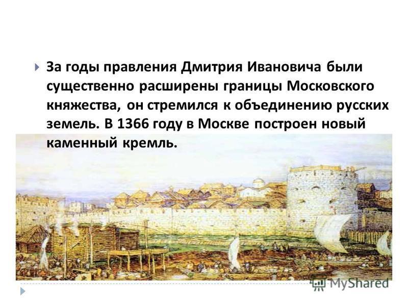 За годы правления Дмитрия Ивановича были существенно расширены границы Московского княжества, он стремился к объединению русских земель. В 1366 году в Москве построен новый каменный кремль.