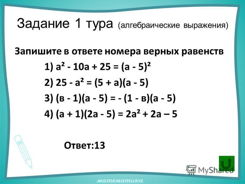 математика Задание 1 тура (алгебраические выражения) Запишите в ответе номера верных равенств 1) а² - 10 а + 25 = (а - 5)² 2) 25 - а² = (5 + а)(а - 5) 3) (в - 1)(а - 5) = - (1 - в)(а - 5) 4) (а + 1)(2 а - 5) = 2 а² + 2 а – 5 Ответ:13