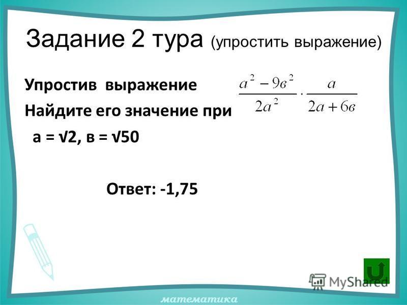 математика Задание 2 тура (упростить выражение) Упростив выражение Найдите его значение при а = 2, в = 50 Ответ: -1,75