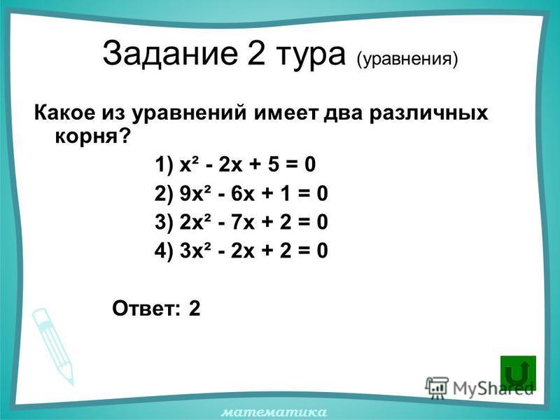 математика Задание 2 тура (уравнения) Какое из уравнений имеет два различных корня? 1) х² - 2 х + 5 = 0 2) 9 х² - 6 х + 1 = 0 3) 2 х² - 7 х + 2 = 0 4) 3 х² - 2 х + 2 = 0 Ответ: 2