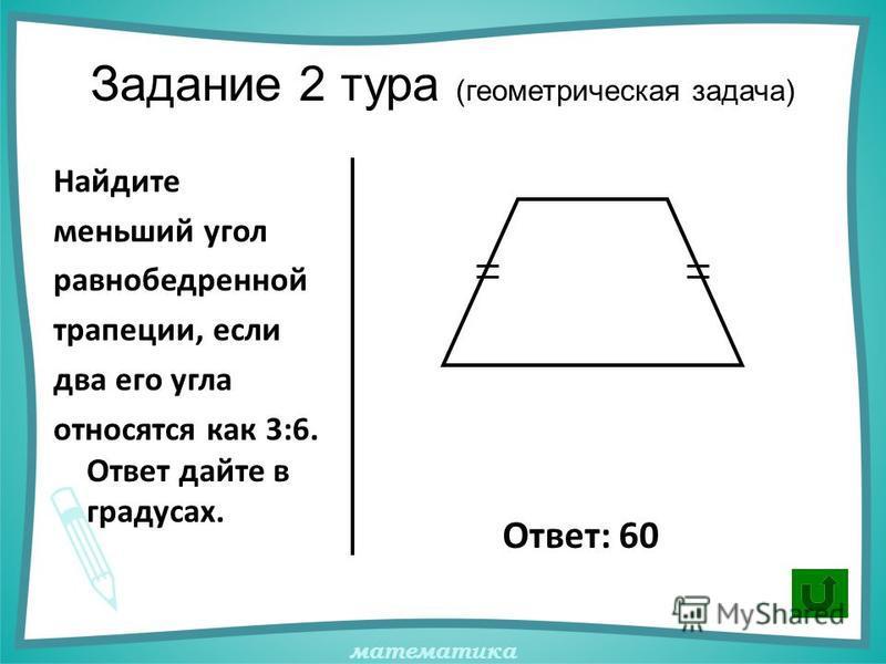математика Задание 2 тура (геометрическая задача) Найдите меньший угол равнобедренной трапеции, если два его угла относятся как 3:6. Ответ дайте в градусах. Ответ: 60