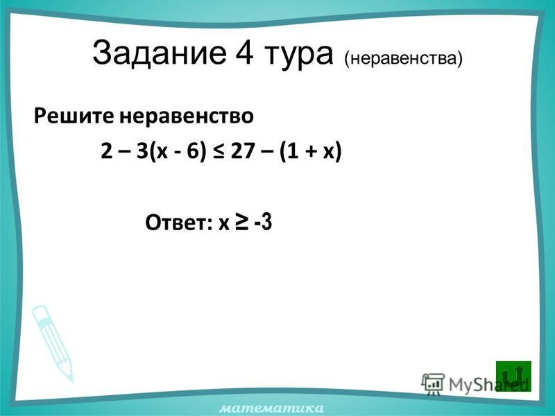математика Задание 4 тура (неравенства) Решите неравенство 2 – 3(х - 6) 27 – (1 + х) Ответ: x -3