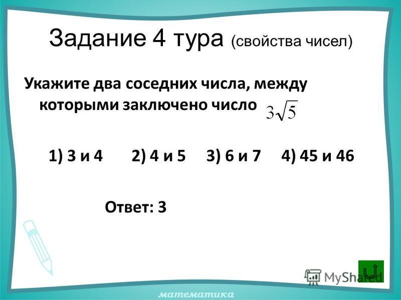 математика Задание 4 тура (свойства чисел) Укажите два соседних числа, между которыми заключено число 1) 3 и 4 2) 4 и 5 3) 6 и 7 4) 45 и 46 Ответ: 3