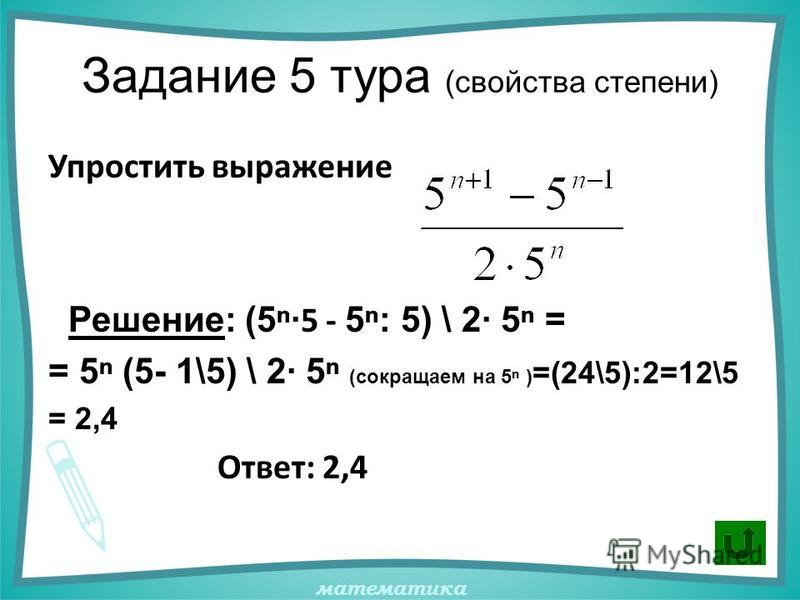 математика Задание 5 тура (свойства степени) Упростить выражение Решение: (5· 5 - 5: 5) \ 2· 5 = = 5 (5- 1\5) \ 2· 5 (сокращаем на 5 ) =(24\5):2=12\5 = 2,4 Ответ: 2,4