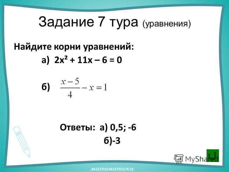 математика Задание 7 тура (уравнения) Найдите корни уравнений: а) 2 х² + 11 х – 6 = 0 б) Ответы: а) 0,5; -6 б)-3