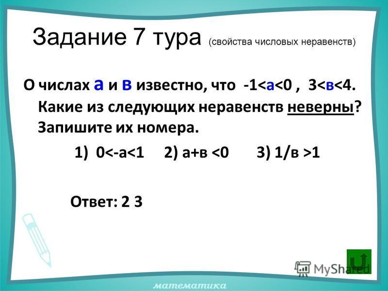 математика Задание 7 тура (свойства числовых неравенств) О числах а и в известно, что -1<а<0, 3<в<4. Какие из следующих неравенств неверны? Запишите их номера. 1) 0 1 Ответ: 2 3
