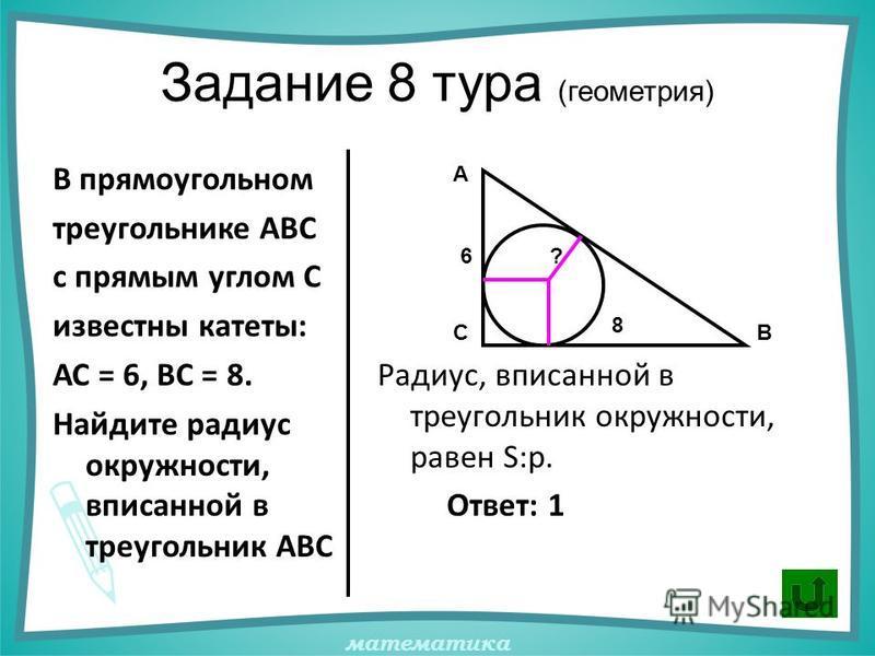 математика Задание 8 тура (геометрия) В прямоугольном треугольнике АВС с прямым углом С известны катеты: АС = 6, ВС = 8. Найдите радиус окружности, вписанной в треугольник АВС Радиус, вписанной в треугольник окружности, равен S:p. Ответ: 1 А ВС 6 8 ?