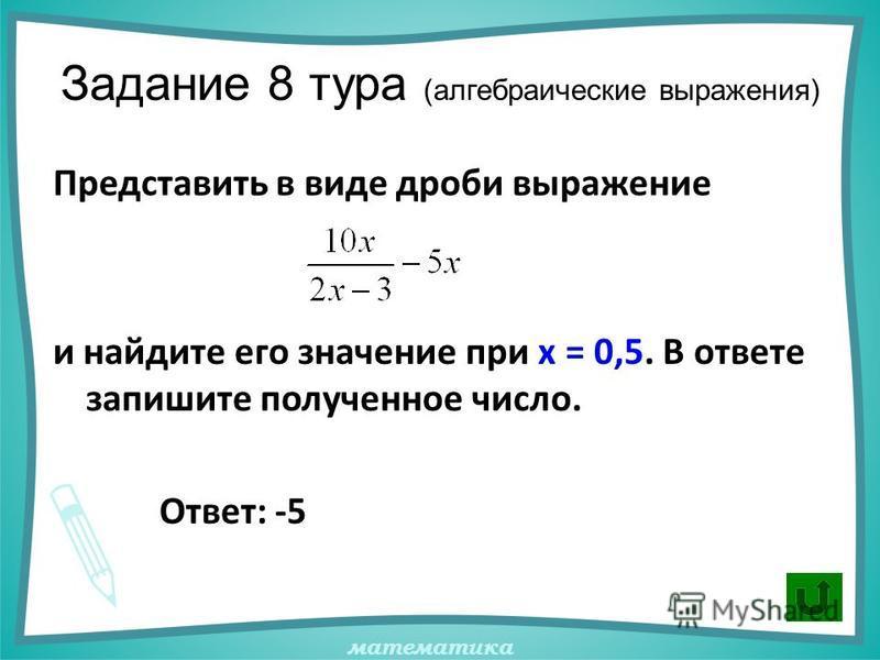 математика Задание 8 тура (алгебраические выражения) Представить в виде дроби выражение и найдите его значение при х = 0,5. В ответе запишите полученное число. Ответ: -5