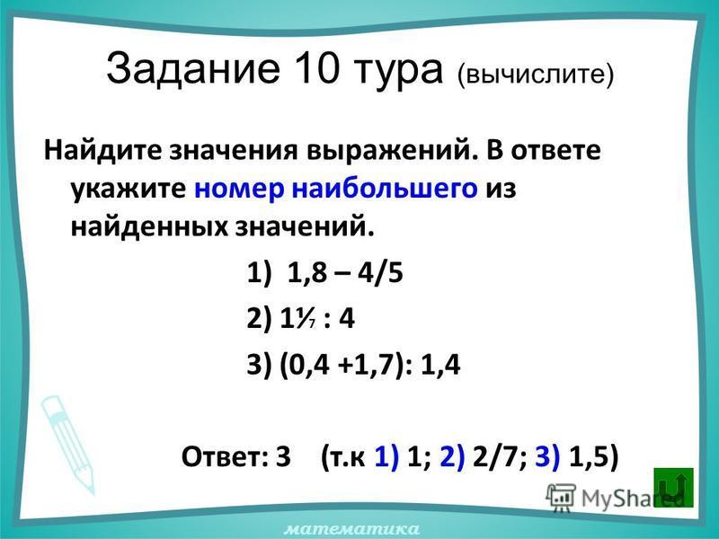 математика Задание 10 тура (вычислите) Найдите значения выражений. В ответе укажите номер наибольшего из найденных значений. 1) 1,8 – 4/5 2) 1 7 : 4 3) (0,4 +1,7): 1,4 Ответ: 3 (т.к 1) 1; 2) 2/7; 3) 1,5)