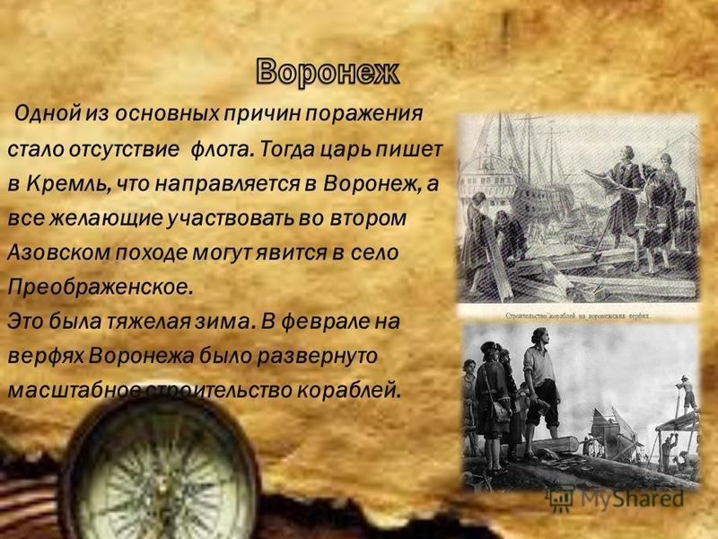 Одной из основных причин поражения стало отсутствие флота. Тогда царь пишет в Кремль, что направляется в Воронеж, а все желающие участвовать во втором Азовском походе могут явится в село Преображенское. Это была тяжелая зима. В феврале на верфях Воро