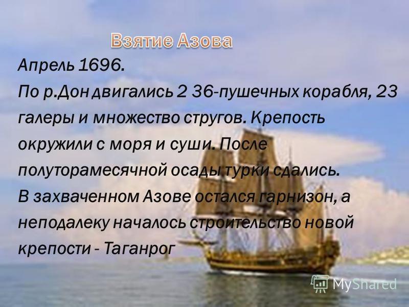 Апрель 1696. По р.Дон двигались 2 36-пушечных корабля, 23 галеры и множество стругов. Крепость окружили с моря и суши. После полуторамесячной осады турки сдались. В захваченном Азове остался гарнизон, а неподалеку началось строительство новой крепост