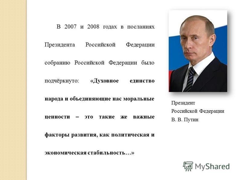 Президент Российской Федерации В. В. Путин В 2007 и 2008 годах в посланиях Президента Российской Федерации собранию Российской Федерации было подчёркнуто: «Духовное единство народа и объединяющие нас моральные ценности – это такие же важные факторы р