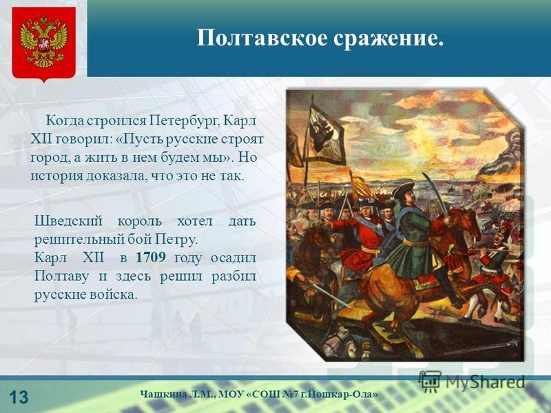 логотип Полтавское сражение. 13 Когда строился Петербург, Карл XII говорил: «Пусть русские строят город, а жить в нем будем мы». Но история доказала, что это не так. Шведский король хотел дать решительный бой Петру. Карл XII в 1709 году осадил Полтав