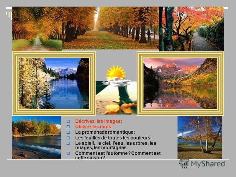 Décrivez les images; Utilisez les mots: La promenade romantique; Les feuilles de toutes les couleurs; Le soleil, le ciel, leau, les arbres, les nuages, les montagnes. Comment est lautomne? Comment est cette saison?