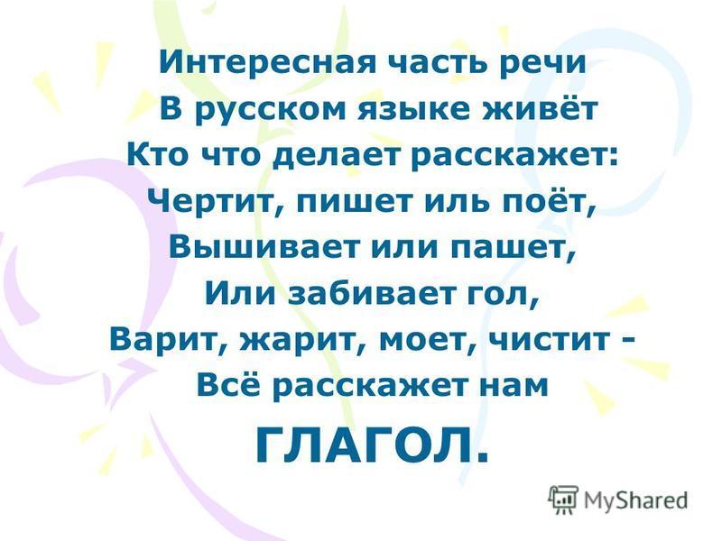 Интересная часть речи В русском языке живёт Кто что делает расскажет: Чертит, пишет иль поёт, Вышивает или пашет, Или забивает гол, Варит, жарит, моет, чистит - Всё расскажет нам ГЛАГОЛ.