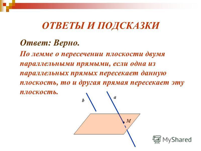 ОТВЕТЫ И ПОДСКАЗКИ Ответ: Верно. По лемме о пересечении плоскости двумя параллельными прямыми, если одна из параллельных прямых пересекает данную плоскость, то и другая прямая пересекает эту плоскость. b a M