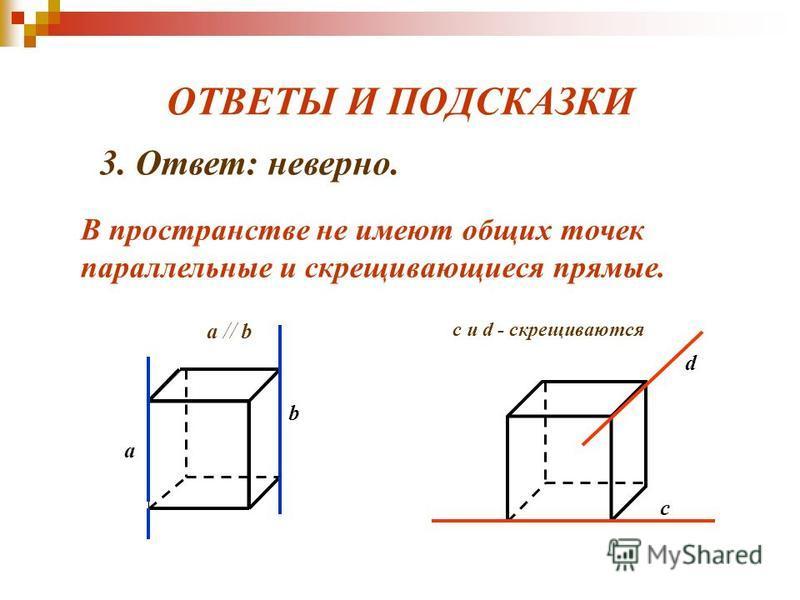 ОТВЕТЫ И ПОДСКАЗКИ a // b a b с d c и d - скрещиваются 3. Ответ: неверно. В пространстве не имеют общих точек параллельные и скрещивающиеся прямые.