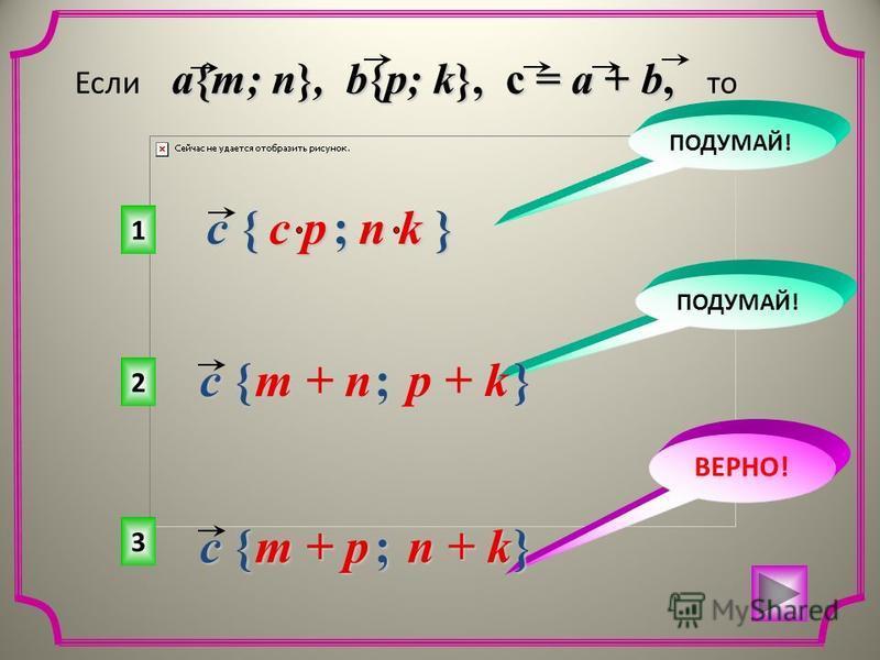 3 2 1 ВЕРНО! ПОДУМАЙ! c { ; } m + p n + k a{m; n}, b{p; k}, c = a + b, Если a{m; n}, b{p; k}, c = a + b, то c { ; } m + n p + k c { ; } c p n k