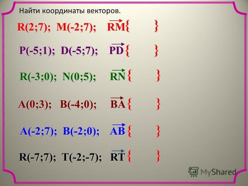 { } Найти координаты векторов. R(2;7); M(-2;7); RM P(-5;1); D(-5;7); PD R(-3;0); N(0;5); RN A(0;3); B(-4;0); BA R(-7;7); T(-2;-7); RT A(-2;7); B(-2;0); AB { }