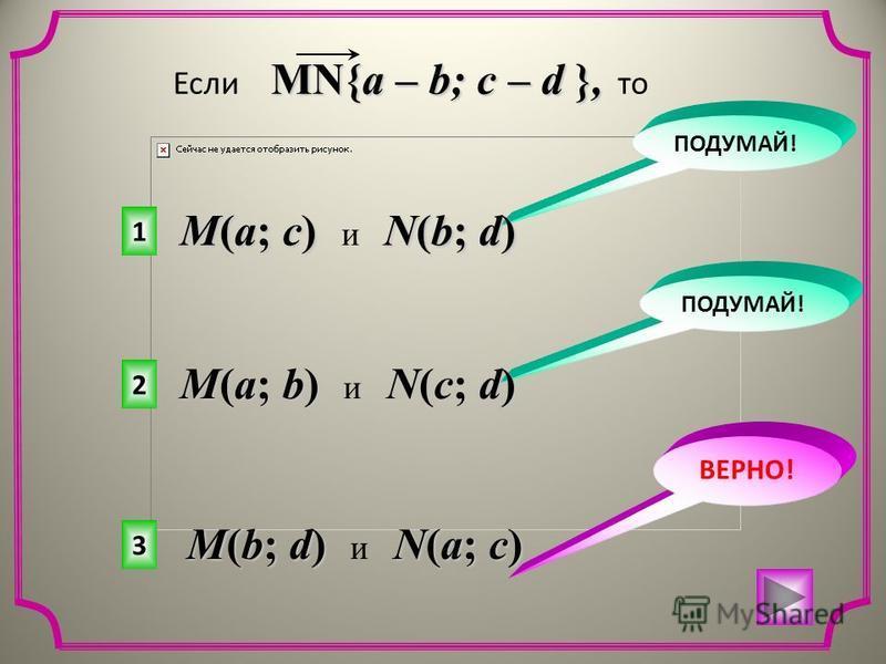 3 2 1 ВЕРНО! ПОДУМАЙ! MN{a – b; c – d }, Если MN{a – b; c – d }, то M(a; c) N(b; d) M(a; c) и N(b; d) M(a; b) N(c; d) M(a; b) и N(c; d) M(b; d) N(a; c) M(b; d) и N(a; c)