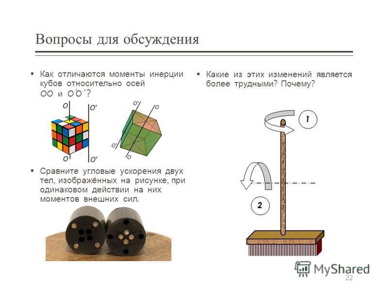 Вопросы для обсуждения Как отличаются моменты инерции кубов относительно осей ОО и О О ? Сравните угловые ускорения двух тел, изображённых на рисунке, при одинаковом действии на них моментов внешних сил. Какие из этих изменений является более трудным