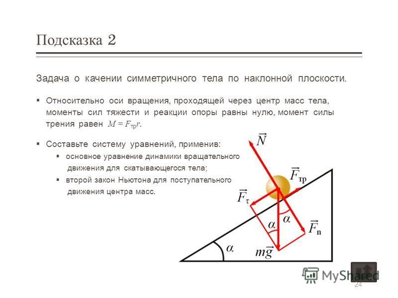 Подсказка 2 Задача о качении симметричного тела по наклонной плоскости. Относительно оси вращения, проходящей через центр масс тела, моменты сил тяжести и реакции опоры равны нулю, момент силы трения равен M = F тр r. Составьте систему уравнений, при