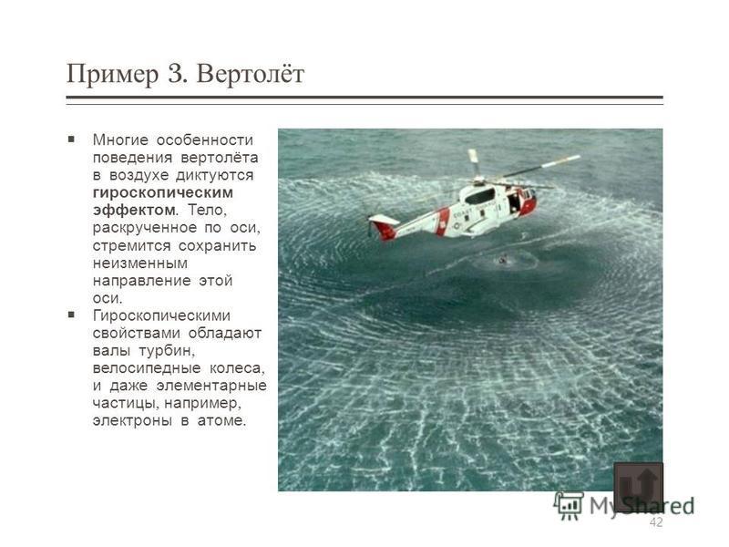 Пример 3. Вертолёт Многие особенности поведения вертолёта в воздухе диктуются гироскопическим эффектом. Тело, раскрученное по оси, стремится сохранить неизменным направление этой оси. Гироскопическими свойствами обладают валы турбин, велосипедные кол