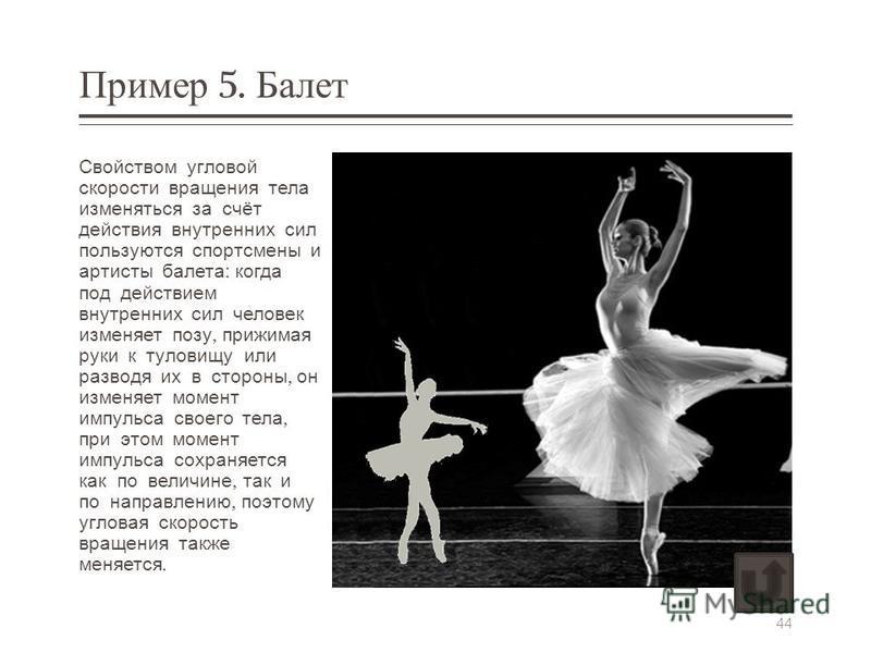 Пример 5. Балет Свойством угловой скорости вращения тела изменяться за счёт действия внутренних сил пользуются спортсмены и артисты балета : когда под действием внутренних сил человек изменяет позу, прижимая руки к туловищу или разводя их в стороны,