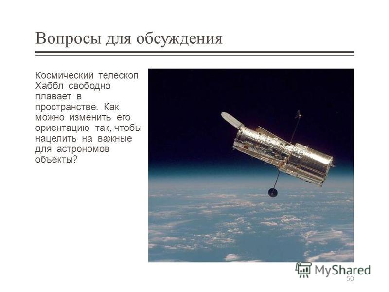 Вопросы для обсуждения Космический телескоп Хаббл свободно плавает в пространстве. Как можно изменить его ориентацию так, чтобы нацелить на важные для астрономов объекты ? 50