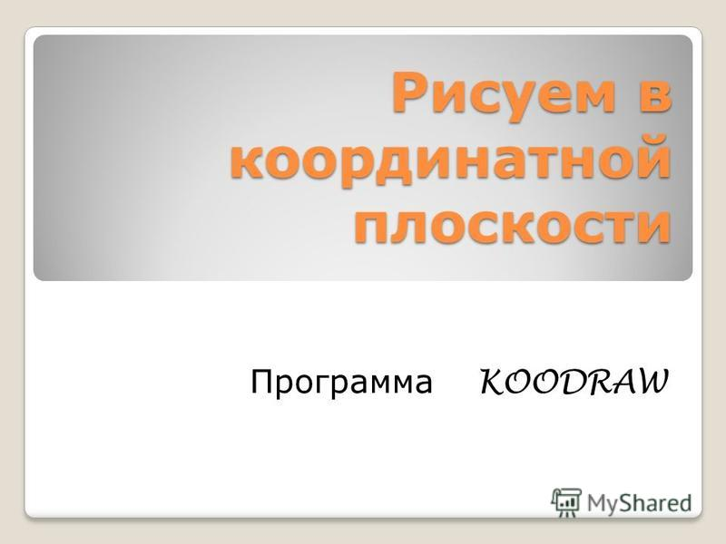 Рисуем в координатной плоскости Программа KOODRAW