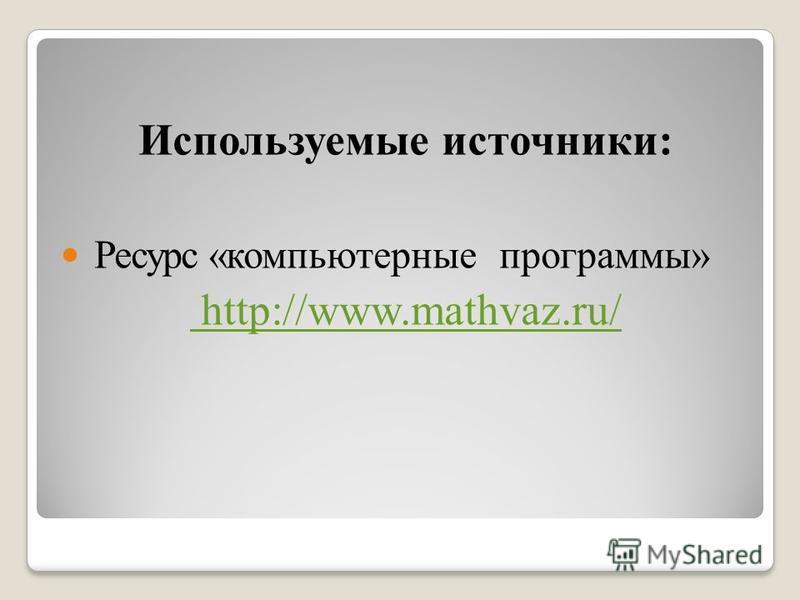 Используемые источники: Ресурс «компьютерные программы» http://www.mathvaz.ru/