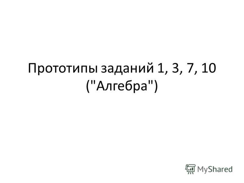 Прототипы заданий 1, 3, 7, 10 (Алгебра)