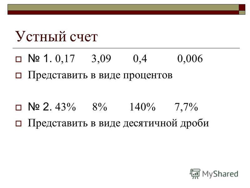 Устный счет 1. 0,17 3,09 0,4 0,006 Представить в виде процентов 2. 43% 8% 140% 7,7% Представить в виде десятичной дроби
