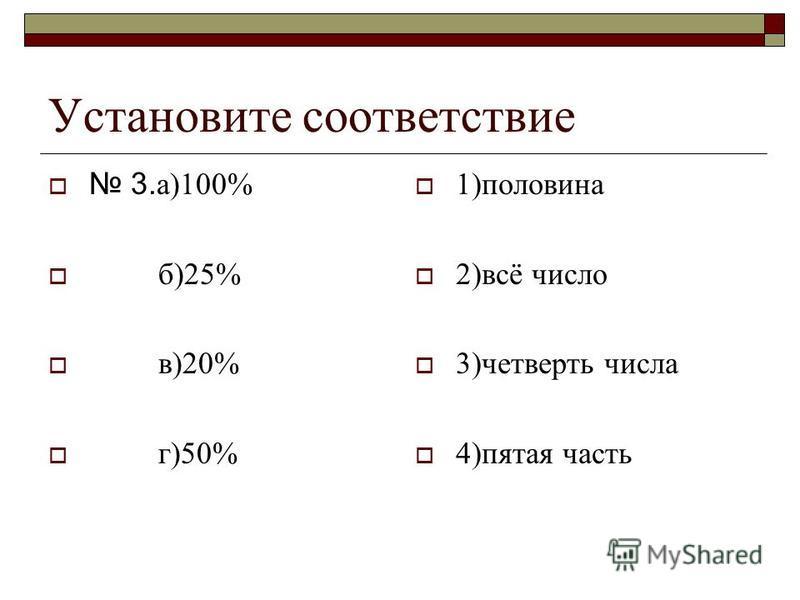 Установите соответствие 3. а)100% б)25% в)20% г)50% 1)половина 2)всё число 3)четверть числа 4)пятая часть