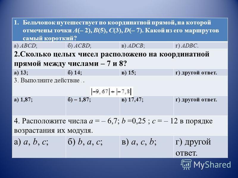 1. Бельчонок путешествует по координатной прямой, на которой отмечены точки А(– 2), В(5), С(3), D(– 7). Какой из его маршрутов самый короткий? а) ABCD;б) ACBD;в) ADCB;г) ADBC. 2. Сколько целых чисел расположено на координатной прямой между числами –