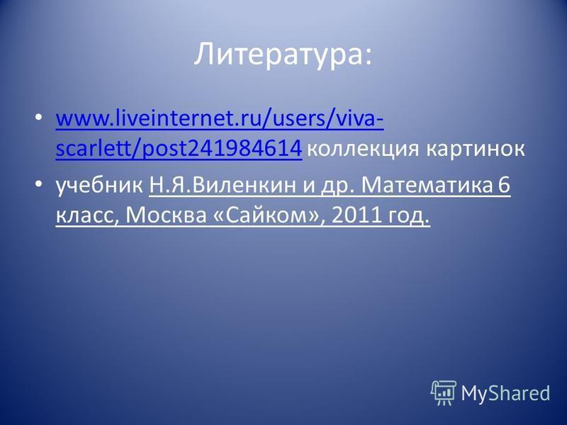 Литература: www.liveinternet.ru/users/viva- scarlett/post241984614 коллекция картинок www.liveinternet.ru/users/viva- scarlett/post241984614 учебник Н.Я.Виленкин и др. Математика 6 класс, Москва «Сайком», 2011 год.